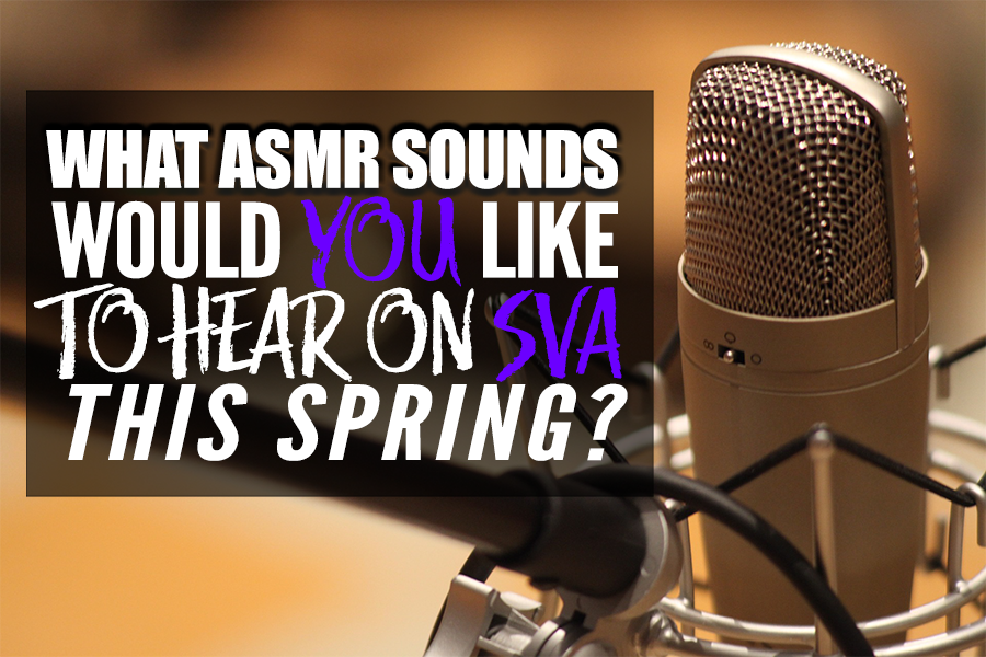 What ASMR Sounds Would You Like To Hear On SVA This Spring